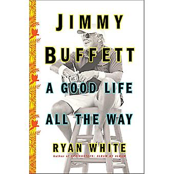 Jimmy Buffett - A Good Life All the Way by Ryan White - 9781501132568