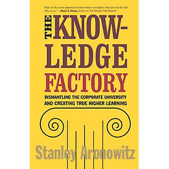 The Knowledge Factory Dismantling the Corporate University and Creating True Higher Learning by Aronowitz & Stanley