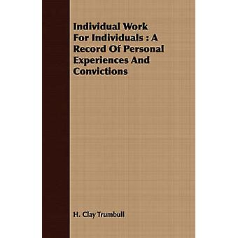 Individual Work for Individuals A Record of Personal Experiences and Convictions by Trumbull & Henry Clay