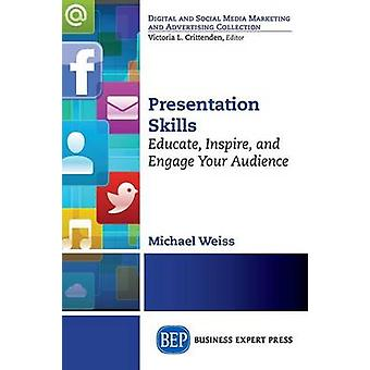 Presentation Skills Educate Inspire and Engage Your Audience by Weiss & Michael
