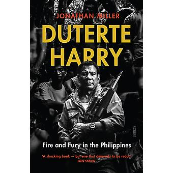 Duterte Harry  fire and fury in the Philippines by Jonathan Miller
