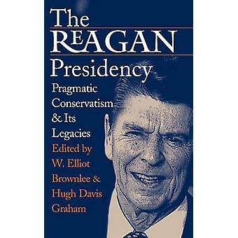 The Reagan Presidency - Pragmatic Conservatism and Its Legacies by W.E
