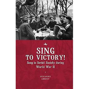 Sing to Victory! - Song in Soviet Society during World War II by Suzan