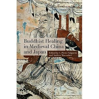 Buddhist Healing in Medieval China and Japan by Contributions by Anna Andreeva & Contributions by Catherine Despeux & Contributions by Andrew Macomber & Contributions by Antje Richter & Contributions by C Pierce Salguero & Contributions by Shi Zhir