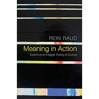 Meaning in Action - Outline of an Integral Theory of Culture by Rein R