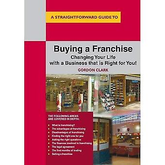 A Straightforward Guide to Buying a Franchise : Changing Your Life With a Business That is Right for You (Straightforward...