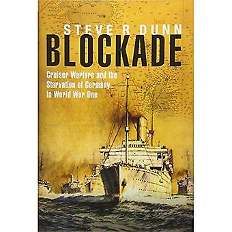 Blockade: Cruiser Warfare and the Starvation of Germany in World War One