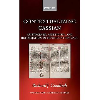 Contextualizing Cassian Aristocrats Asceticism and Reformation in FifthCentury Gaul by Goodrich & Richard J.