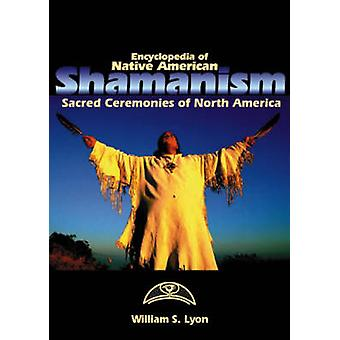 Encyclopedia of Native American Shamanism Sacred Ceremonies of North America by Lyon & William S.