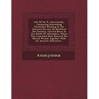 Life of Sir R. Abercromby Containing Interesting Particulars Relating to the Eminent Services He Rendered His Country Carried Down to the Battle of by Anonymous