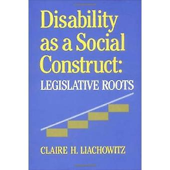 Disability as a Social Construct - Legislative Roots by Claire H. Liac