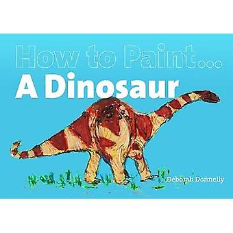 How to Paint a Dinosaur by Deborah Donnelly - 9781906429232 Book