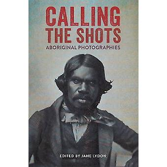 Calling the Shots - Aboriginal Photographies by Jane Lydon - 978192205
