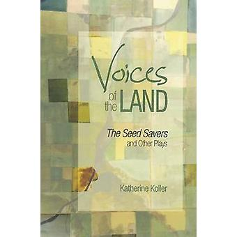 Voices of the Land - The Seed Savers and Other Plays by Katherine Koll