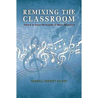 Remixing the Classroom Toward an Open Philosophy of Music Education by Allsup & Randall Everett