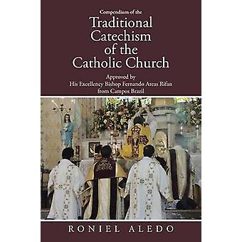 Compendium of the Traditional Catechism of the Catholic Church Approved by His Excellency Bishop Fernando Areas Rifan from Campos Brazil by Aledo & Roniel