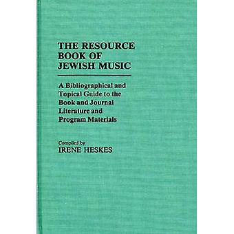 The Resource Book of Jewish Music A Bibliographical and Topical Guide to the Book and Journal Literature and Program Materials by Heskes & Irene