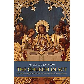 The Church in Act Lutheran Liturgical Theology in Ecumenical Conversation by Johnson & Maxwell E.