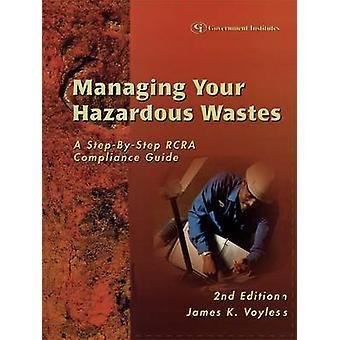 Managing Your Hazardous Wastes A StepByStep RCRA Compliance Guide A StepByStep RCRA Compliance Guide by Voyles & James K.