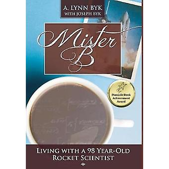Mister B Living with a 98YearOld Rocket Scientist by Byk & A. Lynn