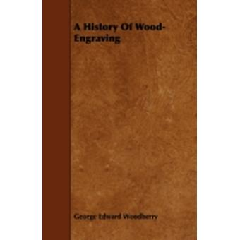 A History Of WoodEngraving by Woodberry & George Edward