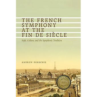The French Symphony at the Fin de Siecle Style Culture and the Symphonic Tradition by Deruchie & Andrew