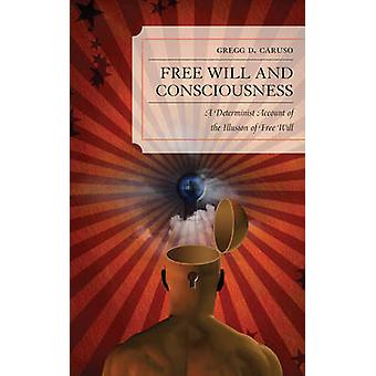 Free Will and Consciousness A Determinist Account of the Illusion of Free Will by Caruso & Gregg D.