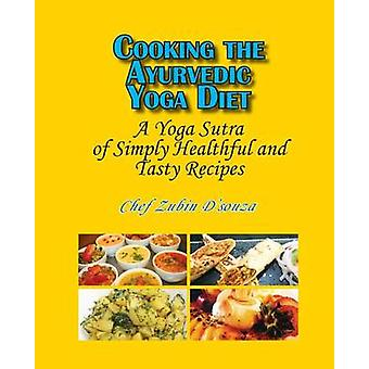 Cooking the Ayurvedic Yoga Diet A Yoga Sutra of Simply Healthful and Tasty Recipes by DSouza & Zubin