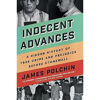 Indecent Advances - A Hidden History of True Crime and Prejudice Befor