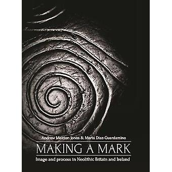 Making a Mark - Image and Process in Neolithic Britain and Ireland by