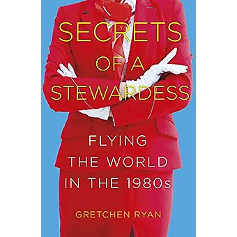Secrets of a Stewardess - Flying the World in the 1980s by Gretchen Ry