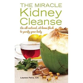The Miracle Kidney Cleanse by Felts & Lauren