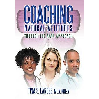 Coaching Natural Attitudes - Through the Aaya Approach by Tina S Mhsa