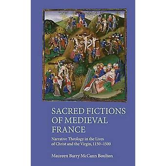 Sacred Fictions of Medieval France Narrative Theology in the Lives of Christ and the Virgin 11501500 by Boulton & Maureen Barry