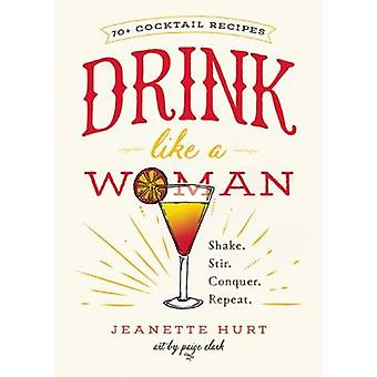Drink Like a Woman - Shake. Stir. Conquer. Repeat by Jeanette Hurt - 9
