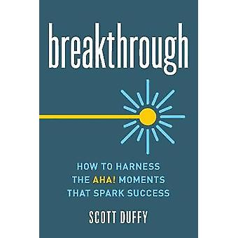 Breakthrough - How to Harness the Aha! Moments That Spark Success by B