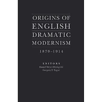 Origins of English Dramatic Modernism: 1870 - 1914