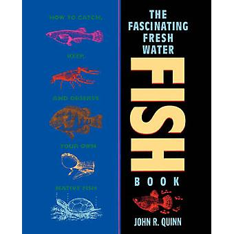 The Fascinating Freshwater Fish Book  How to Catch Keep and Observe Your Own Native Fish by John R Quinn