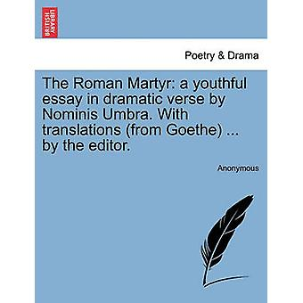 The Roman Martyr a youthful essay in dramatic verse by Nominis Umbra. With translations from Goethe ... by the editor. by Anonymous