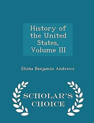 History of the United States Volume III  Scholars Choice Edition by Andrews & Elisha Benjamin