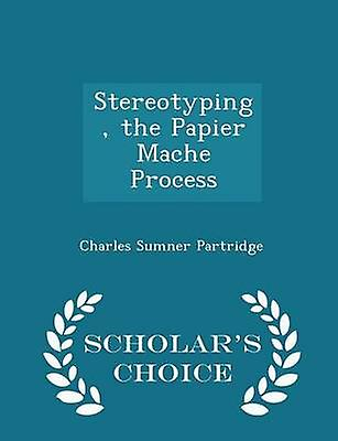 Stereotyping the Papier Mache Process  Scholars Choice Edition by Partridge & Charles Sumner