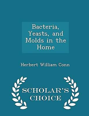 Bacteria Yeasts and Molds in the Home  Scholars Choice Edition by Conn & Herbert William