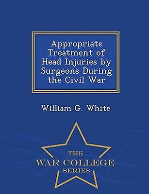 Appropriate Treatment of Head Injuries by Surgeons During the Civil War  War College Series by White & William G.