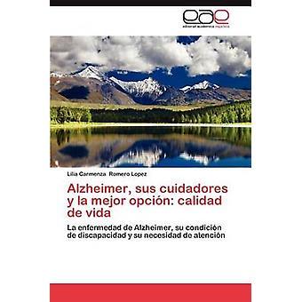 Alzheimer Sus Cuidadores y La Mejor Opcion Calidad de Vida by Romero Lopez & Lilia Carmenza