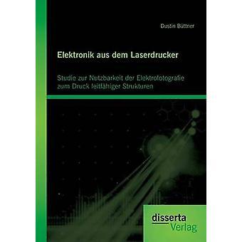 Elektronik Aus Dem Laserdrucker Studie Zur Nutzbarkeit Der Elektrofotografie Zum Druck Leitfahiger Strukturen by Buttner & Dustin