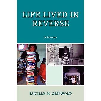 Life Lived in Reverse A Memoir by Griswold & Lucille M.