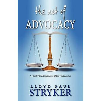 The Art of Advocacy A Plea for the Renaissance of the Trial Lawyer by Stryker & Lloyd Paul