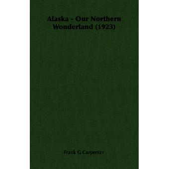 Alaska  Our Northern Wonderland 1923 by Carpenter & Frank G