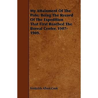 My Attainment Of The Pole Being The Record Of The Expedition That First Reached The Boreal Center 19071909. by Cook & Frederick Albert
