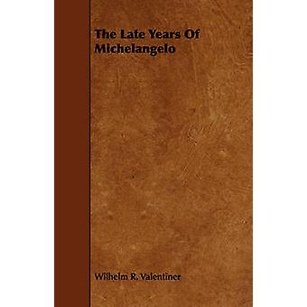 The Late Years Of Michelangelo by Valentiner & Wilhelm R.